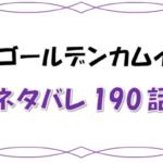 最新ネタバレ『ゴールデンカムイ』190-191話!考察!役目を終えたキロランケ!