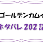 最新ネタバレ『ゴールデンカムイ』202-203話!考察!ヴァシリの悪夢!不死身の杉元が迫り来る!