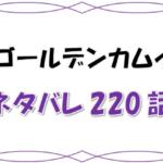 最新ネタバレ『ゴールデンカムイ』220-221話!考察!ついに平太一行の謎が明らかに!久々の刺青囚人戦へ突入!