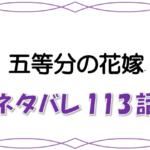 最新ネタバレ『五等分の花嫁』113-114話!考察!花嫁は四葉で決定!?最後の学園祭と風太郎の決断!