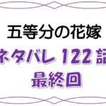 最新ネタバレ『五等分の花嫁』122話(最終回)!考察!堂々完結!6人は変わらない!