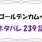 最新ネタバレ『ゴールデンカムイ』239-240話!考察!ついに鶴見も札幌へ!でもこの漫画なんか臭い…
