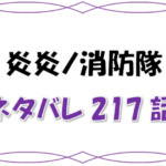 最新ネタバレ『炎炎ノ消防隊』217-218話!考察!シンラに起きた変化!絶対にしてはならなかった問題行動が!