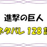 最新ネタバレ『進撃の巨人』128-129話!考察!未来のために