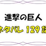 最新ネタバレ『進撃の巨人』129-130話!考察!激動
