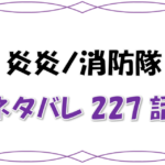 最新ネタバレ『炎炎ノ消防隊』227-228話!考察!紅丸流の覚悟とは!?今2つの太陽がぶつかる!