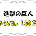 最新ネタバレ『進撃の巨人』130-131話!考察!駆逐する