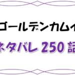 最新ネタバレ『ゴールデンカムイ』250-251話!考察!上エ地の過去発覚!ついに祭りが始まるぞ!