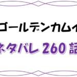 最新ネタバレ『ゴールデンカムイ』260-261話!考察!鶴見がアシリパを確保!鯉登も失言でピンチ!?