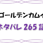 最新ネタバレ『ゴールデンカムイ』265-266話!考察!内緒話を盗み聞き!月島が鶴見にキレた!?