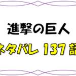 最新ネタバレ『進撃の巨人』137-138話!考察!さよならエレン!リヴァイとジークの決着も!